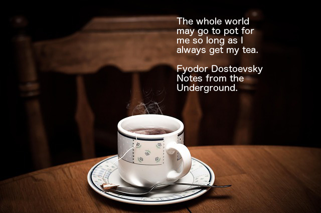 This image is the work of Lorri Lang and was downloaded from Pixabay on December 15, 2017.  It contains the quote, The world world may go to pot for me so long as I always get my tea.  By Fyodor Dostoevsky from Notes from the Underground.